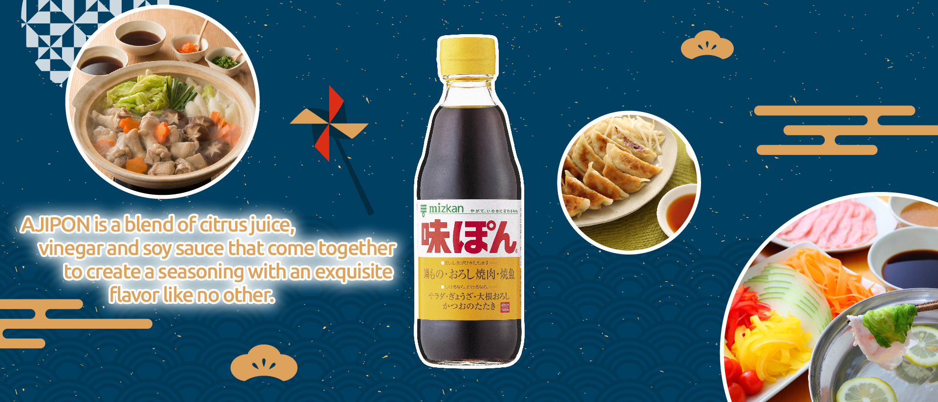 What kind of seasoning is AJIPON? AJIPON is a blend of citrus juice, vinegar and soy sauce that come together to create a seasoning with an exquisite flavor like no other.