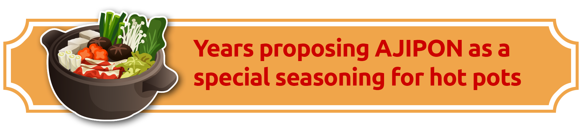 Years proposing AJIPON as a special seasoning for hot pots