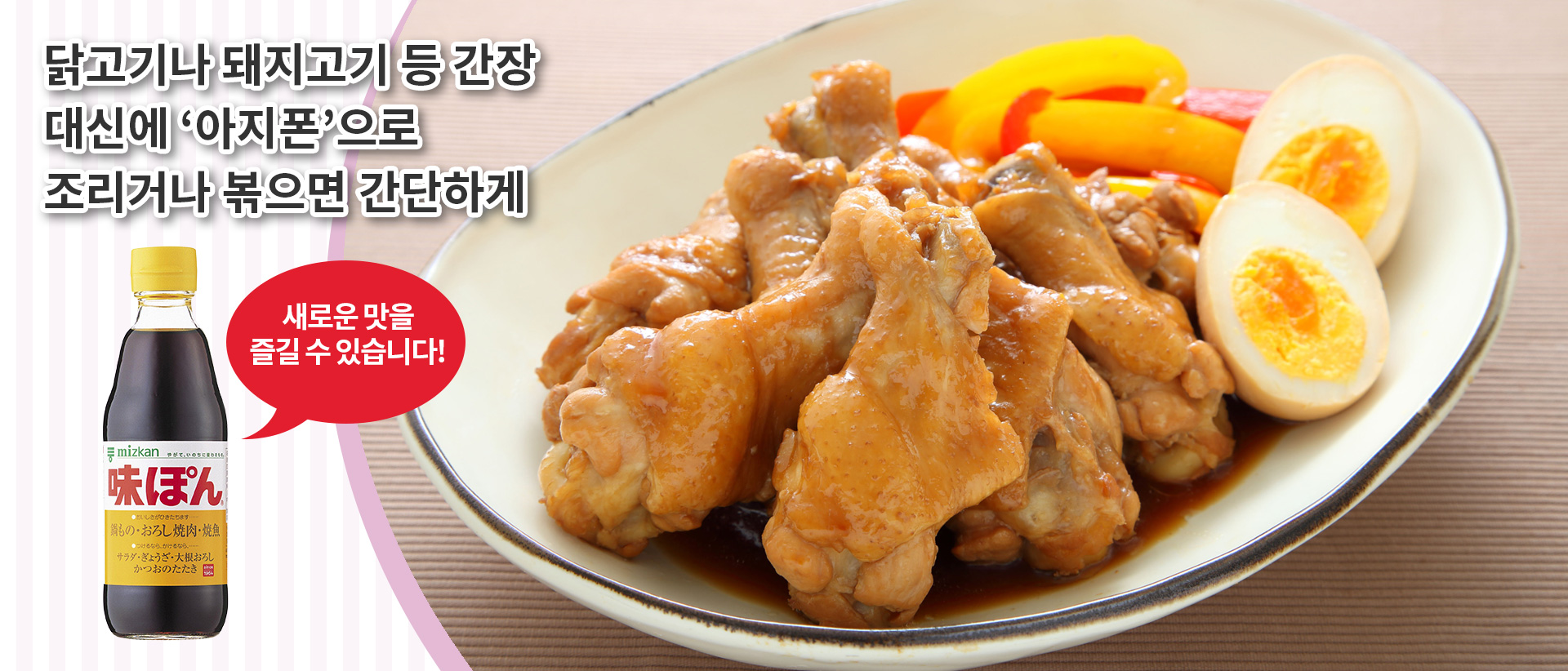Boil or stir-fry chicken or pork with Ajipon instead of soy sauce! Try out this simpke way to enjoy new flavors!